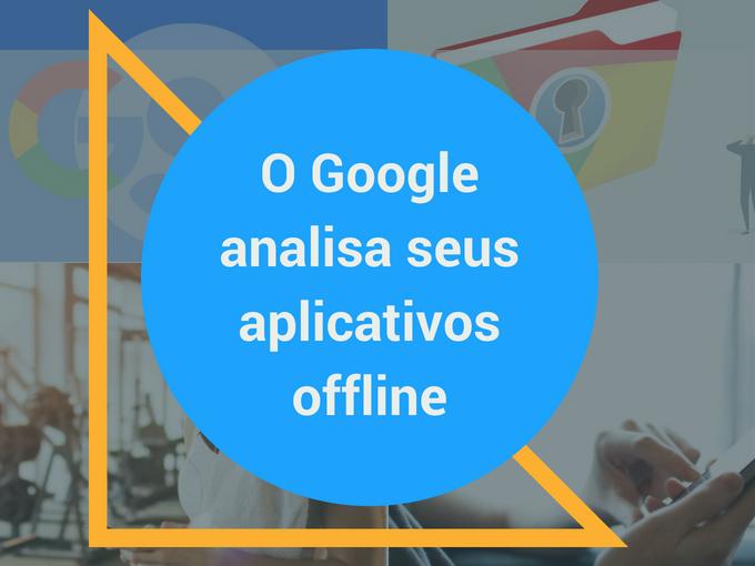 Google analisa os aplicativos offline
